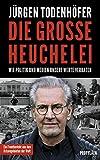 Die große Heuchelei: Wie Politik und Medien unsere Werte verraten von Jürgen Todenhöfer