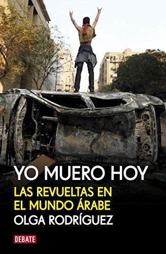 Yo muero hoy: Las revueltas en el mundo árabe (Debate) por Olga Rodríguez