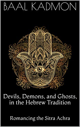 Devils, Demons, and Ghosts, in the Hebrew Tradition: Romancing the Sitra Achra (English Edition)