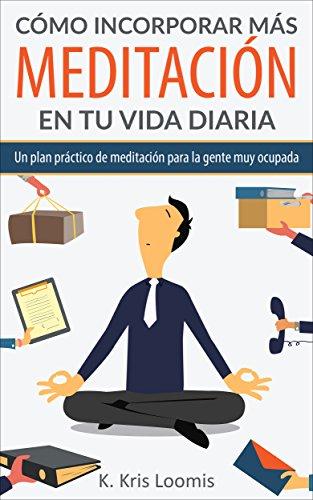Cómo incorporar más meditación en tu vida diaria: Un plan práctico de meditación para la gente muy ocupada (Yoga para la gente muy ocupada nº 2) por K. Kris Loomis