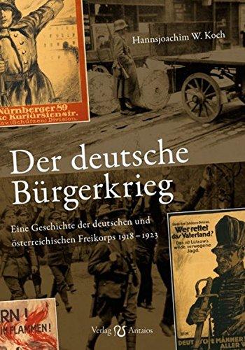 Der deutsche Bürgerkrieg: Eine Geschichte der deutschen und österreichischen Freikorps 1918-1923