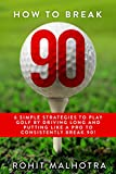 GOLF : HOW TO BREAK 90: 6 SIMPLE STRATEGIES TO PLAY GOLF BY DRIVING LONG AND PUTTING LIKE A PRO TO CONSISTENTLY BREAK 90!