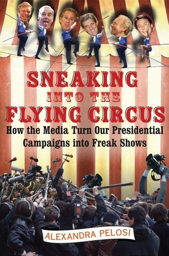 Sneaking Into the Flying Circus: How the Media Turn Our Presidential Campaigns into Freak Shows by Alexandra Pelosi (2005-05-09)