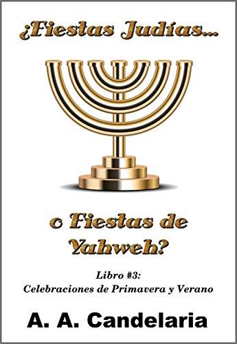 ¿Fiestas Judías o Fiestas de Yahweh? Libro 3: Celebraciones de Primavera y Verano por A. Candelaria