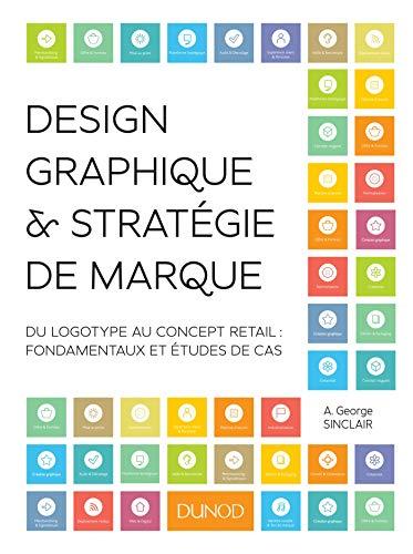 Design graphique et stratégie de marque - Du logotype au concept retail: Du logotype au concept retail : fondamentaux et études de cas par A. George Sinclair