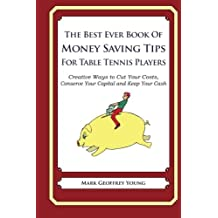 The Best Ever Book of Money Saving Tips for Table Tennis Players: Creative Ways to Cut Your Costs, Conserve Your Capital And Keep Your Cash by Mark Geoffrey Young (2013-07-22)