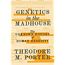 Genetics in the Madhouse: The Unknown History of Human Heredity (English Edition)