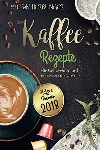 Kaffee Rezepte für Padmaschinen und Espressoautomaten: Kaffee Trends 2018: Schmackhafte, internationale Kaffee-Spezialitäten für Espressomaschinen (International Kaffeemaschine)