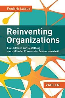 Reinventing Organizations: Ein Leitfaden zur Gestaltung sinnstiftender Formen der Zusammenarbeit von [Laloux, Frederic]