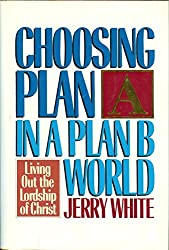 Choosing Plan A in a Plan B World: Living Out the Lordship of Christ by Jerry E. White (1987-06-02)