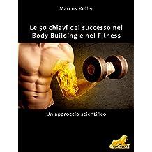 Le 50 chiavi del successo nel Body Building e nel Fitness: Un approccio scientifico