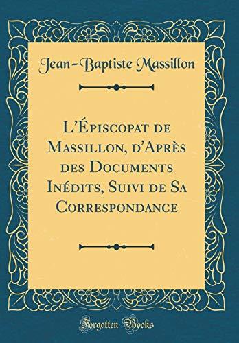 L'Épiscopat de Massillon, d'Après Des Documents Inédits, Suivi de Sa Correspondance (Classic Reprint) par Jean-Baptiste Massillon