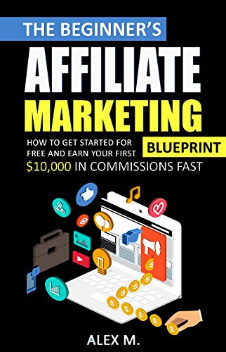 The Beginners Affiliate Marketing Blueprint: How to Get Started For Free And Earn Your First