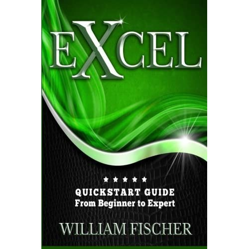 Excel: QuickStart Guide - From Beginner to Expert (Excel, Microsoft Office) by William Fischer(2016-05-07)