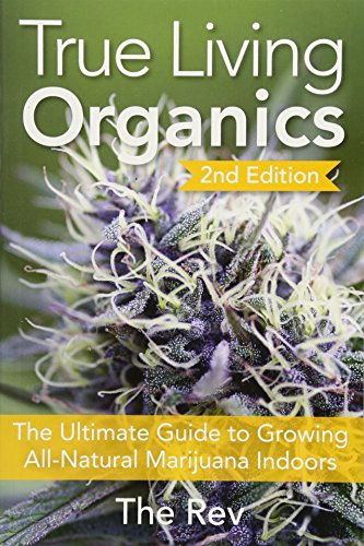 True Living Organics: The Ultimate Guide to Growing All-Natural Marijuana Indoors por The Rev