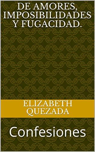 De amores, imposibilidades y fugacidad.: Confesiones (De amor y desamor nº 2) por Elizabeth Quezada