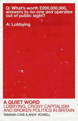 A Quiet Word: Lobbying, Crony Capitalism and Broken Politics in Britain by Tamasin Cave (2015-02-05)