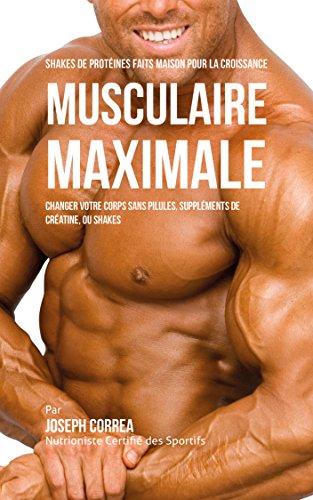 Shakes de Protéinés Faits Maison pour la croissance Musculaire Maximale: Changez votre Corps sans Pilules ou Suppléments de Créatine par Joseph Correa (Nutritionniste Certifié des Sportifs)