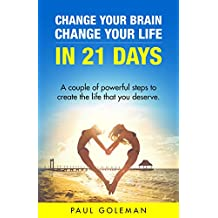 Change Your Brain, Change Your Life in 21 Days: A Couple of Powerful Steps to Create the Life that You Deserve. Personal Transformation Program for Success. ... Your Life in 21 Days) (English Edition)