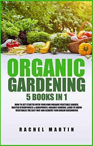 Organic Gardening: 5 Books in 1: How to Get Started with Your Own Organic Vegetable Garden, Master Hydroponics & Aquaponics, Learn to Grow Vegetables the ... Your Dream Greenhouse (English Edition)