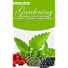 Gardening: A Beginner's Guide to Growing Perennial Vegetables, Herbs and Fruits (English Edition)