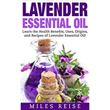 Lavender Essential Oil: Learn the Health Benefits, Uses, Origins, and Recipes of Lavender Essential Oil! (The Natural Health Benefits Series Book 6) (English Edition)