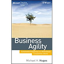 Business Agility: Sustainable Prosperity in a Relentlessly Competitive World (Microsoft Executive Leadership Series)