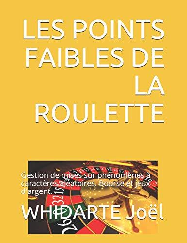 LES POINTS FAIBLES DE LA ROULETTE.: Gestion de mises sur phénomènes à caractères aléatoires. Bourse et jeux d'argent.