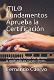 ITIL Fundamentos Aprueba la Certificación: Todo lo necesario para que apruebes la certificación en el primer intento.