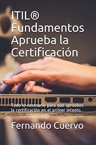 ITIL Fundamentos Aprueba la Certificación: Todo lo necesario para que apruebes la certificación en el primer intento. por Fernando Cuervo