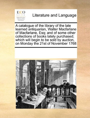 A catalogue of the library of the late learned antiquarian, Walter Macfarlane of Macfarlane, Esq; and of some other collections of books lately ... auction, on Monday the 21st of November 1768