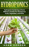 Hydroponics: Hydroponic Gardening at Home without a Garden for Homegrown Fruits, Vegetables, and Herbs (Gardening, Horticulture, Home Living, Organic Gardening, DIY, Aquaculture, Self-Sufficiency)