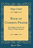 Book of Common Prayer: According to the Use of King's Chapel, Boston (Classic Reprint)