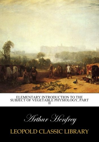 Elementary introduction to the subject of vegetable physiology, Part II por Arthur Henfrey