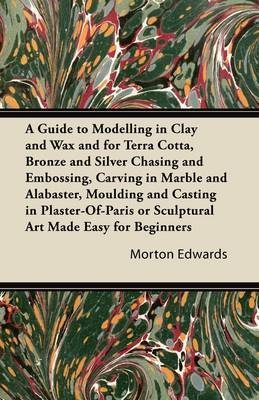 A Guide to Modelling in Clay and Wax and for Terra Cotta, Bronze and Silver Chasing and Embossing, Carving in Marble and Alabaster, Moulding and Casting in Plaster-Of-Paris or Sculptural Art Made Easy for Beginners (Paperback) - Common -