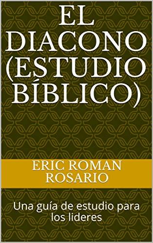 El diacono (Estudio bíblico): Una guía de estudio para los lideres por Eric Roman Rosario