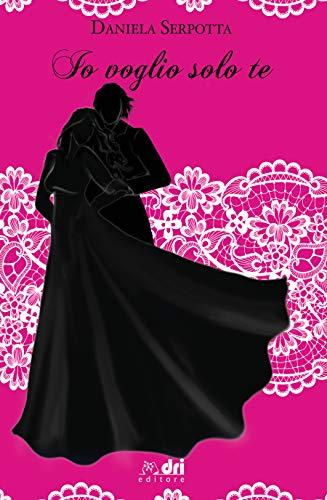 Io Voglio Solo Te: Daniela Serpotta (DriEditore Historical Romance (vol.18)) di [Serpotta, Daniela]