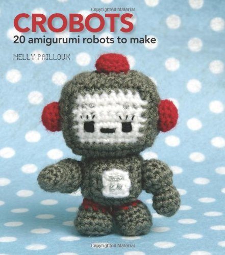 Crobots: 20 Amigurumi Robots to Make by Nelly Pailloux (Illustrated, 12 Apr 2010) Paperback