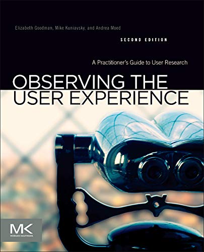 Observing the User Experience: A Practitioner's Guide to User Research por Elizabeth Goodman Ph.D.  School of Information  University of California Berkeley Dr.