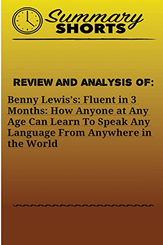 Review and Analysis On: Benny Lewis?s:: Fluent in 3 Months: How Anyone at Any Age Can Learn To Speak Any Language From Anywhere in the World: Volume 19 (Summary Shorts)