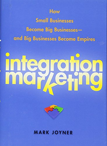Integration Marketing: How Small Businesses Become Big Businesses - and Big Businesses Become Empires (Small Business Sales)