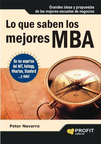 LO QUE SABEN LOS MEJORES MBA: Grandes ideas y propuestas de las mejores escuelas de negocios por Peter Navarro