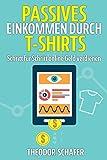 Passives Einkommen durch T-Shirts: - Schritt für Schritt online Geld verdienen - Ohne Vorkenntnisse...