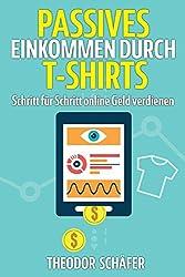 Passives Einkommen durch T-Shirts: - Schritt für Schritt online Geld verdienen - Ohne Vorkenntnisse & ohne Startkapital - Inkl. Wissen für effektives & PPC - Der Weg zum Geld im Internet