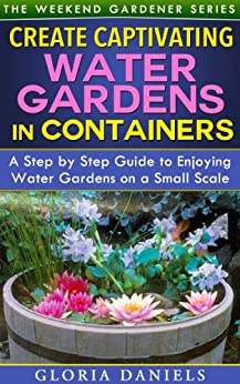 Create Captivating Water Gardens in Containers: Step by Step Guide to Enjoying Water Gardens on a Small Scale (The Weekend Gardener Book 7) (English Edition) par [Daniels, Gloria]