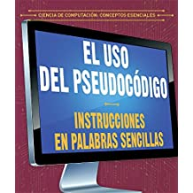 El uso del pseudocódigo / The use of pseudocode: Instrucciones en palabras sencillas / Instructions in simple words (Ciencia de computación: Conceptos ... / Essential Concepts in Computer Science)