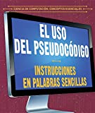 El uso del pseudocódigo / The use of pseudocode: Instrucciones en palabras sencillas / Instructions in simple words (Ciencia de computación: Conceptos ... / Essential Concepts in Computer Science)