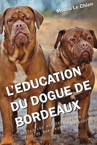 L'EDUCATION DU DOGUE DE BORDEAUX: Toutes les astuces pour un Dogue de Bordeaux bien éduqué par Mouss Le Chien