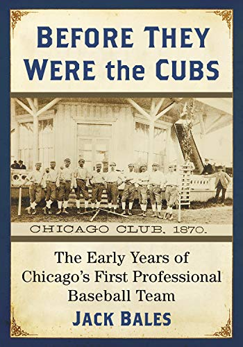 Before They Were the Cubs: The Early Years of Chicago's First Professional Baseball Team di Jack Bales