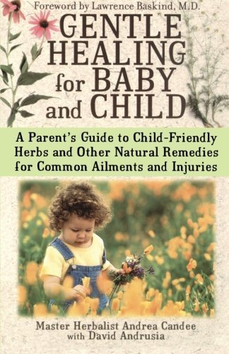 Gentle Healing for Baby and Child: A Parent's Guide to Child-Friendly Herbs and Other Natural Remedies for Common Ailments and Injuries by Candee, Andrea (2003) Paperback
